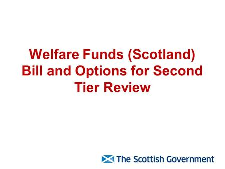 Welfare Funds (Scotland) Bill and Options for Second Tier Review.