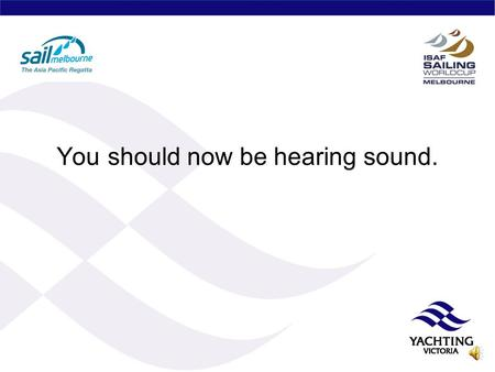 You should now be hearing sound. ISAF Sailing World Cup Sail Melbourne 12- 18 December 2010 Summary for YA and YV Boards and YV Staff, Committees & Club.