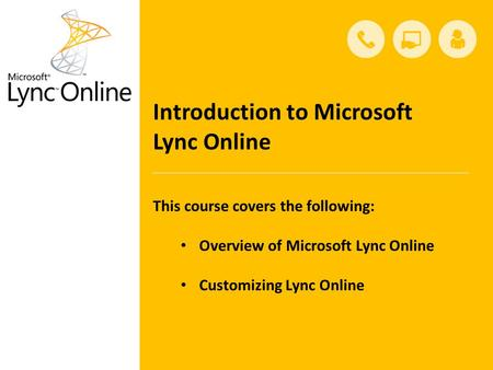 Introduction to Microsoft Lync Online This course covers the following: Overview of Microsoft Lync Online Customizing Lync Online.