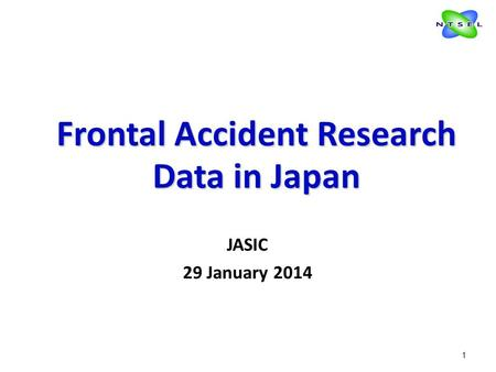 1 Frontal Accident Research Data in Japan Frontal Accident Research Data in Japan JASIC 29 January 2014.