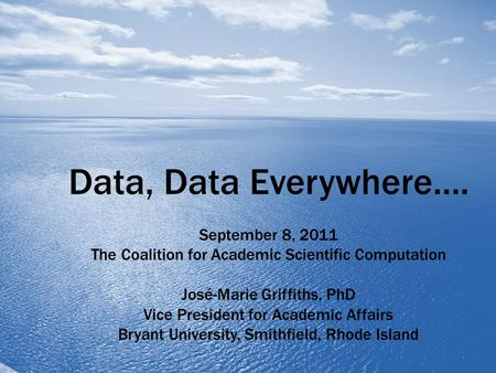 Data, Data Everywhere…. September 8, 2011 The Coalition for Academic Scientific Computation José-Marie Griffiths, PhD Vice President for Academic Affairs.