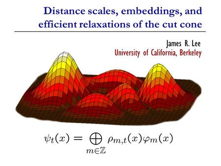 Distance scales, embeddings, and efficient relaxations of the cut cone James R. Lee University of California, Berkeley.