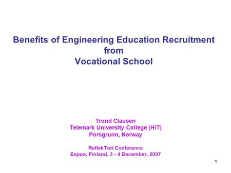 1 Benefits of Engineering Education Recruitment from Vocational School Trond Clausen Telemark University College (HiT) Porsgrunn, Norway ReflekTori Conference.