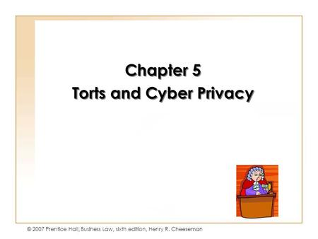 Copyright © 2004 by Prentice-Hall. All rights reserved. © 2007 Prentice Hall, Business Law, sixth edition, Henry R. Cheeseman Chapter 5 Torts and Cyber.