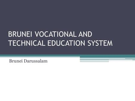 BRUNEI VOCATIONAL AND TECHNICAL EDUCATION SYSTEM Brunei Darussalam.