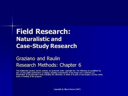 Copyright © Allyn & Bacon (2007) Field Research: Naturalistic and Case-Study Research Graziano and Raulin Research Methods: Chapter 6 This multimedia product.