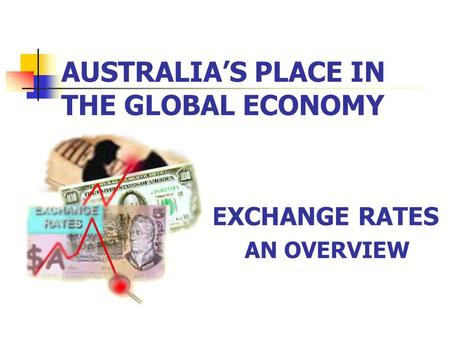 AUSTRALIA'S PLACE IN THE GLOBAL ECONOMY EXCHANGE RATES AN OVERVIEW.