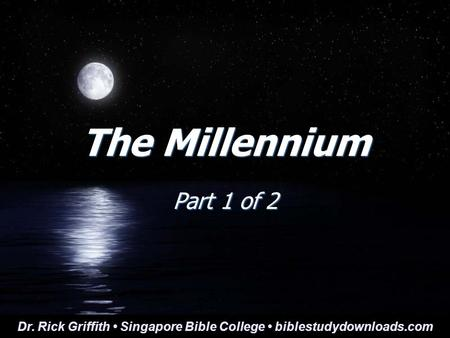 The Millennium Part 1 of 2 Dr. Rick Griffith Singapore Bible College biblestudydownloads.com.