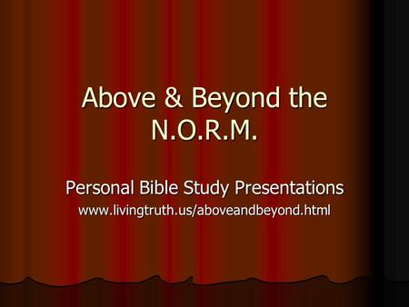 Above & Beyond the N.O.R.M. Personal Bible Study Presentations www.livingtruth.us/aboveandbeyond.html.