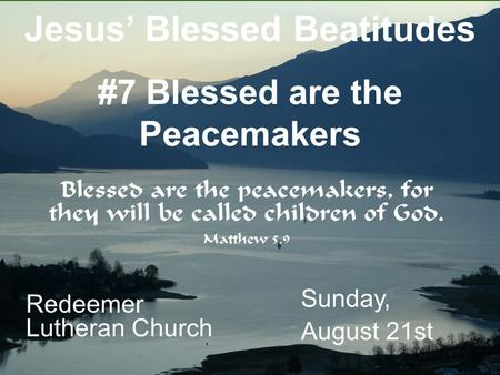 Redeemer Lutheran Church Sunday, August 21st Jesus' Blessed Beatitudes #7 Blessed are the Peacemakers.