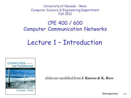 Introduction1-1 Lecture 1 – Introduction slides are modified from J. Kurose & K. Ross University of Nevada – Reno Computer Science & Engineering Department.