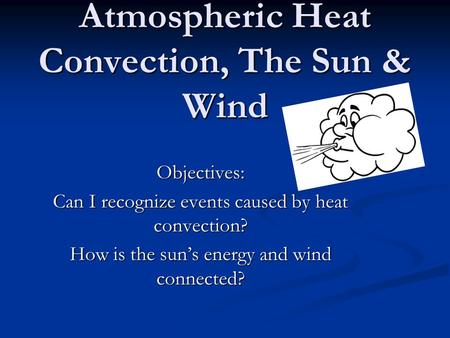 Atmospheric Heat Convection, The Sun & Wind Objectives: Can I recognize events caused by heat convection? How is the sun's energy and wind connected?