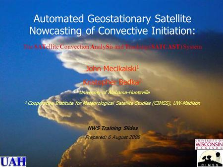 NWS Training Slide Set John R. Mecikalski, UAH 1 Automated Geostationary Satellite Nowcasting of Convective Initiation: The SATellite Convection AnalySis.