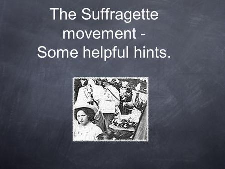 The Suffragette movement - Some helpful hints.. Overview The Suffragettes was a name given to members of The Women's Social and Political Union. This.
