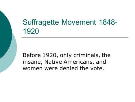 Suffragette Movement 1848- 1920 Before 1920, only criminals, the insane, Native Americans, and women were denied the vote.
