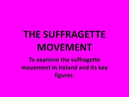 THE SUFFRAGETTE MOVEMENT To examine the suffragette movement in Ireland and its key figures.