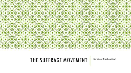 THE SUFFRAGE MOVEMENT It's about freaken time!. SUFFRAGE The right to vote.