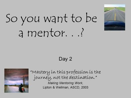 "So you want to be a mentor...? Day 2 ""Mastery in this profession is the journey, not the destination."" Making Mentoring Work, Lipton & Wellman, ASCD, 2003."