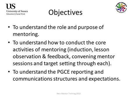 Objectives To understand the role and purpose of mentoring. To understand how to conduct the core activities of mentoring (induction, lesson observation.