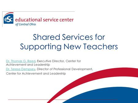 Shared Services for Supporting New Teachers Dr. Thomas G. ReedDr. Thomas G. Reed, Executive Director, Center for Achievement and Leadership Dr. Teresa.