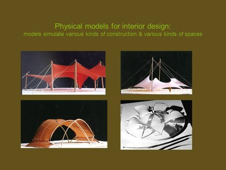 Physical models for interior design: models simulate various kinds of construction & various kinds of spaces.
