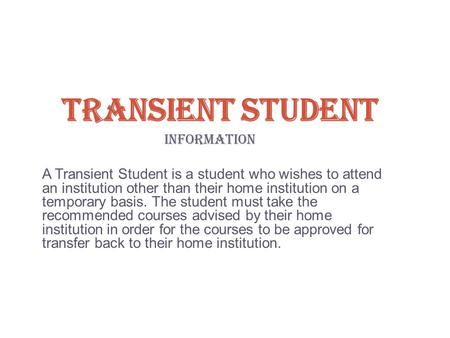 TRANSIENT STUDENT INFORMATION A Transient Student is a student who wishes to attend an institution other than their home institution on a temporary basis.
