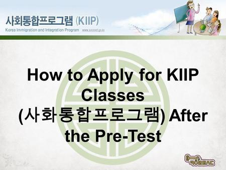 How to Apply for KIIP Classes ( 사화통합프로그램 ) After the Pre-Test.