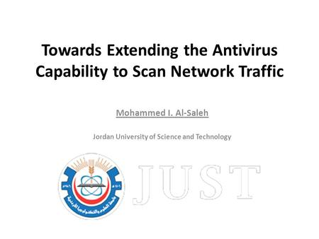Towards Extending the Antivirus Capability to Scan Network Traffic Mohammed I. Al-Saleh Jordan University of Science and Technology.
