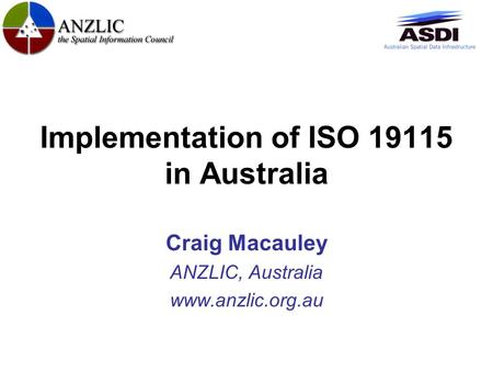 Implementation of ISO 19115 in Australia Craig Macauley ANZLIC, Australia www.anzlic.org.au.