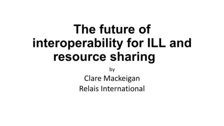 The future of interoperability for ILL and resource sharing by Clare Mackeigan Relais International.