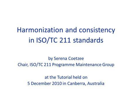 Harmonization and consistency in ISO/TC 211 standards by Serena Coetzee Chair, ISO/TC 211 Programme Maintenance Group at the Tutorial held on 5 December.