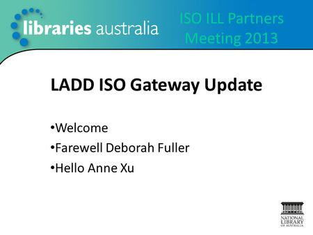 ISO ILL Partners Meeting 2013 LADD ISO Gateway Update Welcome Farewell Deborah Fuller Hello Anne Xu.