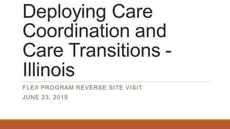 Deploying Care Coordination and Care Transitions - Illinois FLEX PROGRAM REVERSE SITE VISIT JUNE 23, 2015.