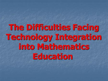 The Difficulties Facing Technology Integration into Mathematics Education.