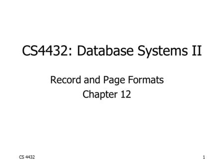 CS 44321 CS4432: Database Systems II Record and Page Formats Chapter 12.