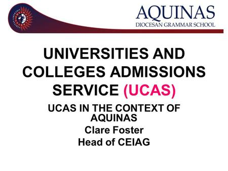 UNIVERSITIES AND COLLEGES ADMISSIONS SERVICE (UCAS) UCAS IN THE CONTEXT OF AQUINAS Clare Foster Head of CEIAG.