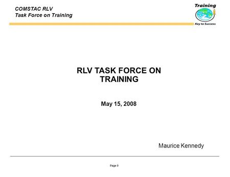 Page 0 COMSTAC RLV Task Force on Training RLV TASK FORCE ON TRAINING May 15, 2008 Maurice Kennedy.