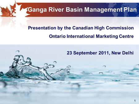 1 Ganga River Basin Management Plan Presentation by the Canadian High Commission Ontario International Marketing Centre 23 September 2011, New Delhi.