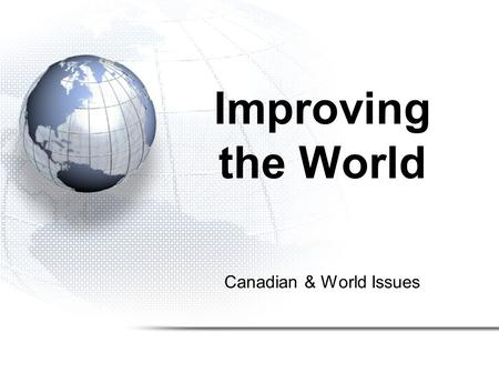 Canadian & World Issues Improving the World. The United Nations.