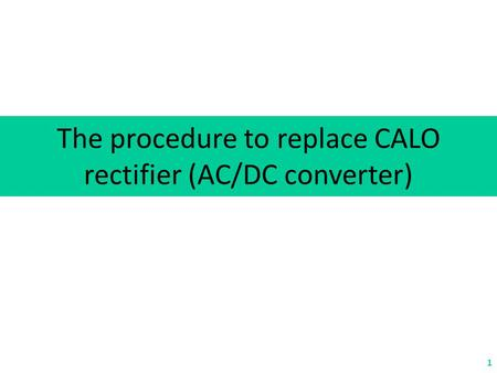 The procedure to replace CALO rectifier (AC/DC converter) 1.