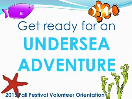 2015 Fall Festival Volunteer Orientation Get ready for an UNDERSEA ADVENTURE.
