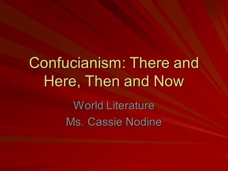 Confucianism: There and Here, Then and Now World Literature Ms. Cassie Nodine.
