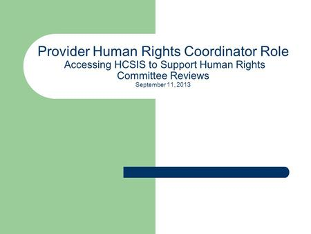 Provider Human Rights Coordinator Role Accessing HCSIS to Support Human Rights Committee Reviews September 11, 2013.