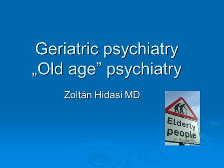 "Geriatric psychiatry ""Old age"" psychiatry Zoltán Hidasi MD."