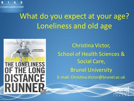 What do you expect at your age? Loneliness and old age Christina Victor, School of Health Sciences & Social Care, Brunel University