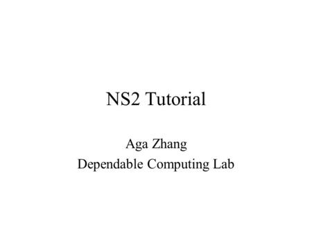 NS2 Tutorial Aga Zhang Dependable Computing Lab. Outline Introduction Fundamental Skills - Tcl and OTcl Network Simulator - ns-2 Study Project - Mobile.