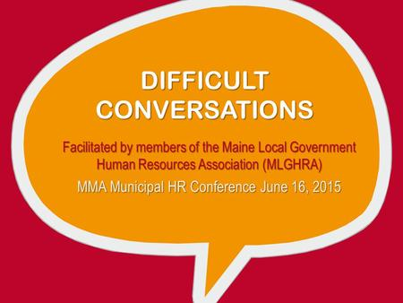 DIFFICULT CONVERSATIONS Facilitated by members of the Maine Local Government Human Resources Association (MLGHRA) MMA Municipal HR Conference June 16,