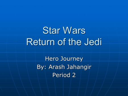 Star Wars Return of the Jedi Hero Journey By: Arash Jahangir Period 2.