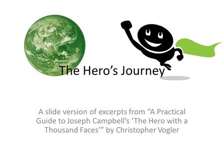 "The Hero's Journey A slide version of excerpts from ""A Practical Guide to Joseph Campbell's 'The Hero with a Thousand Faces'"" by Christopher Vogler."