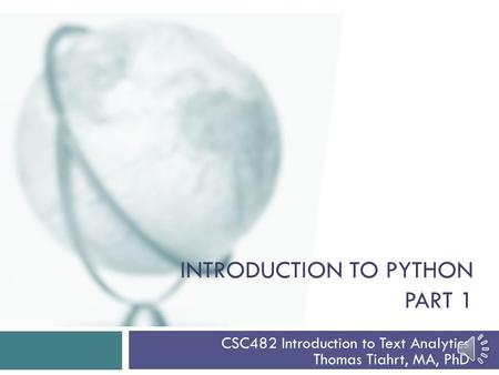 INTRODUCTION TO PYTHON PART 1 CSC482 Introduction to Text Analytics Thomas Tiahrt, MA, PhD.